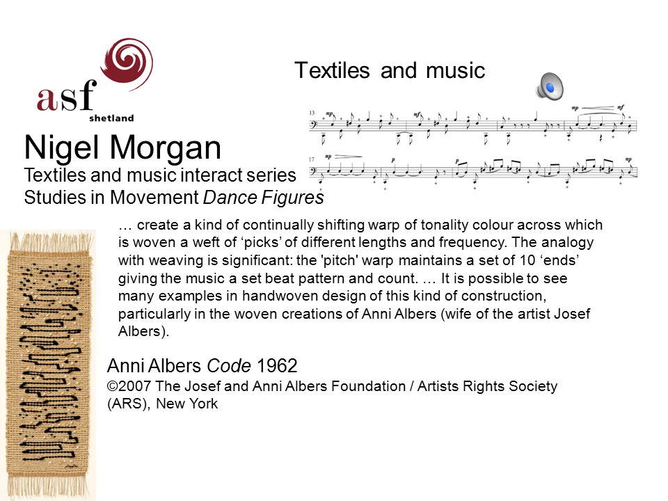 Textiles and music Nigel Morgan Textiles and music interact series Studies in Movement Dance Figures Anni Albers Code 1962 ©2007 The Josef and Anni Albers Foundation / Artists Rights Society (ARS), New York … create a kind of continually shifting warp of tonality colour across which is woven a weft of 'picks' of different lengths and frequency.