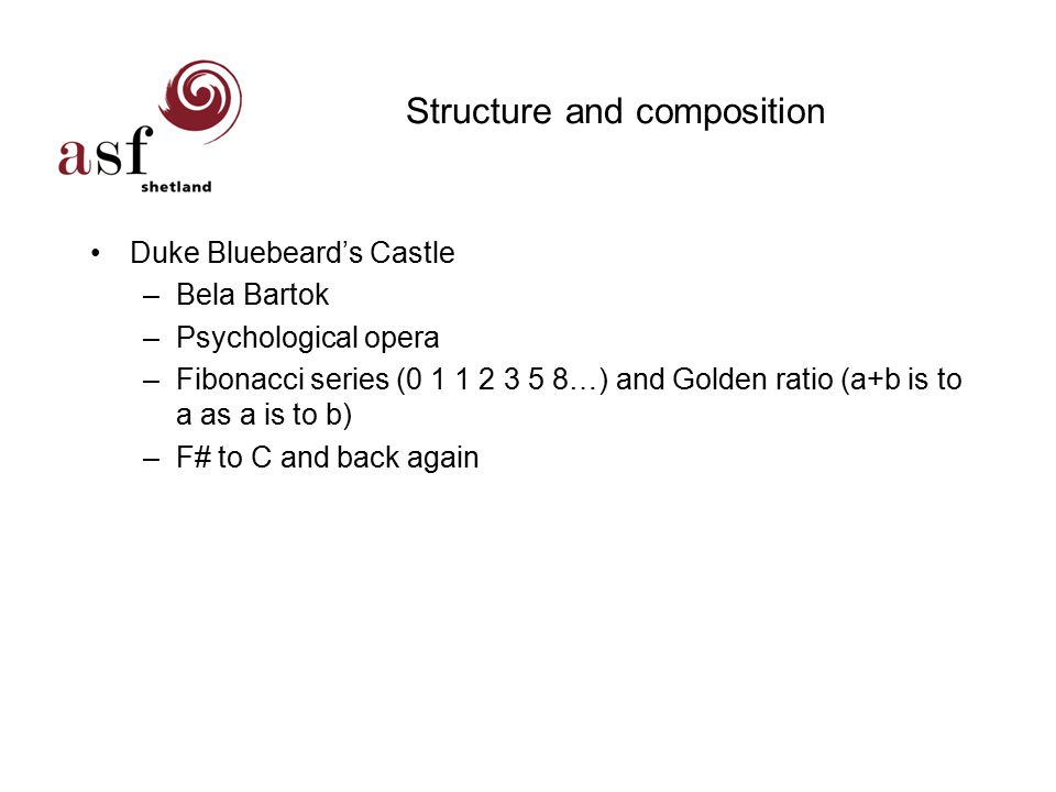Structure and composition Duke Bluebeard's Castle –Bela Bartok –Psychological opera –Fibonacci series (0 1 1 2 3 5 8…) and Golden ratio (a+b is to a as a is to b) –F# to C and back again