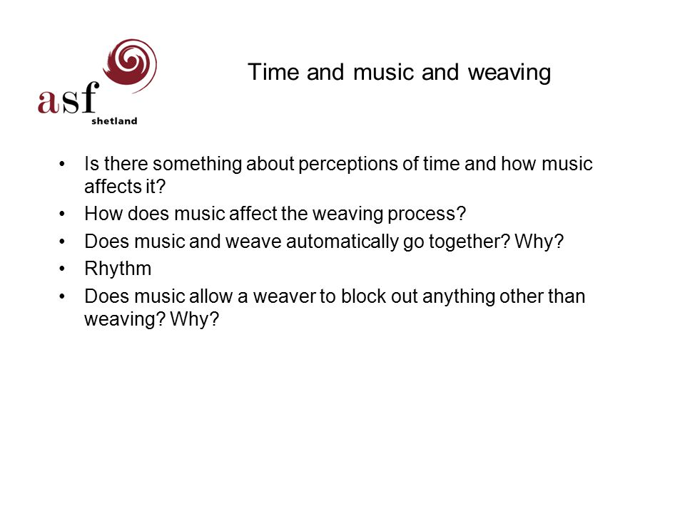 Time and music and weaving Is there something about perceptions of time and how music affects it.