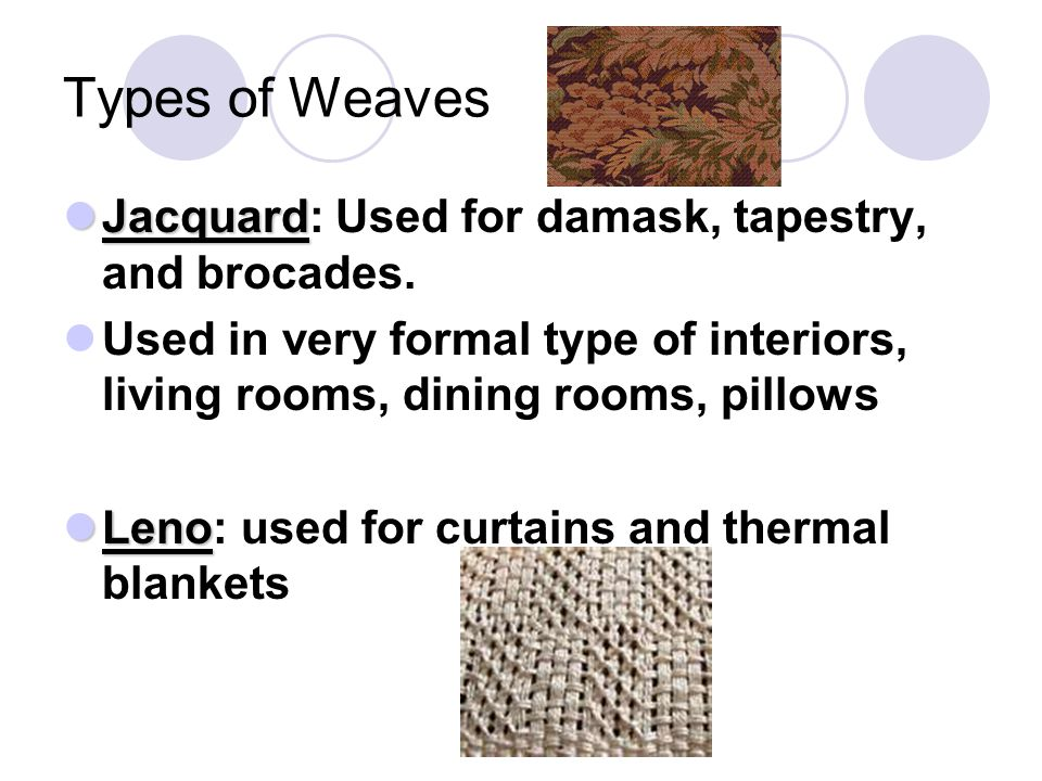 Types of Weaves Jacquard Jacquard: Used for damask, tapestry, and brocades. Used in very formal type of interiors, living rooms, dining rooms, pillows