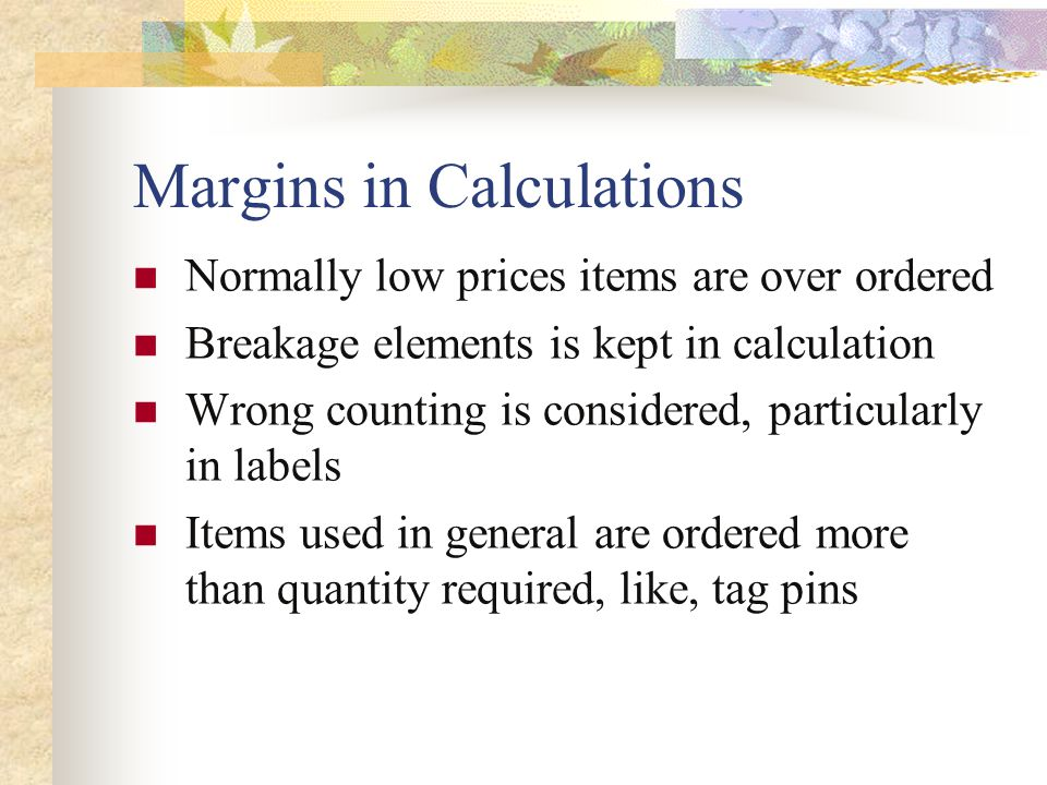Margins in Calculations Normally low prices items are over ordered Breakage elements is kept in calculation Wrong counting is considered, particularly in labels Items used in general are ordered more than quantity required, like, tag pins