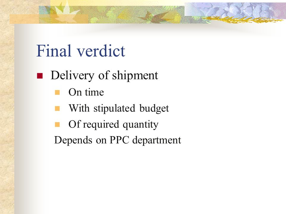 Final verdict Delivery of shipment On time With stipulated budget Of required quantity Depends on PPC department