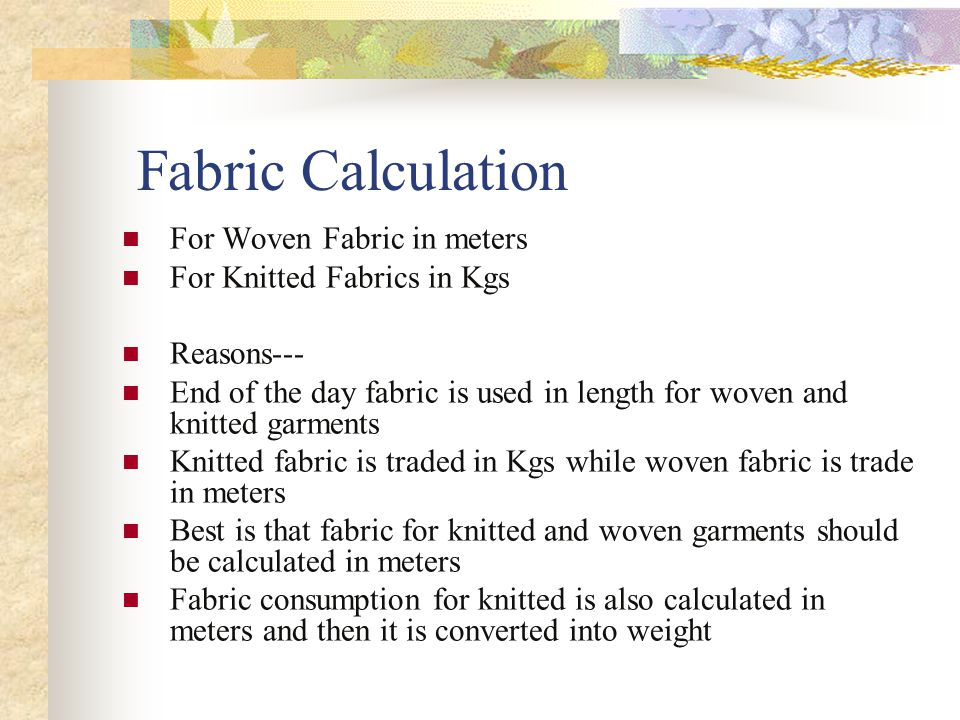Fabric Calculation For Woven Fabric in meters For Knitted Fabrics in Kgs Reasons--- End of the day fabric is used in length for woven and knitted garments Knitted fabric is traded in Kgs while woven fabric is trade in meters Best is that fabric for knitted and woven garments should be calculated in meters Fabric consumption for knitted is also calculated in meters and then it is converted into weight