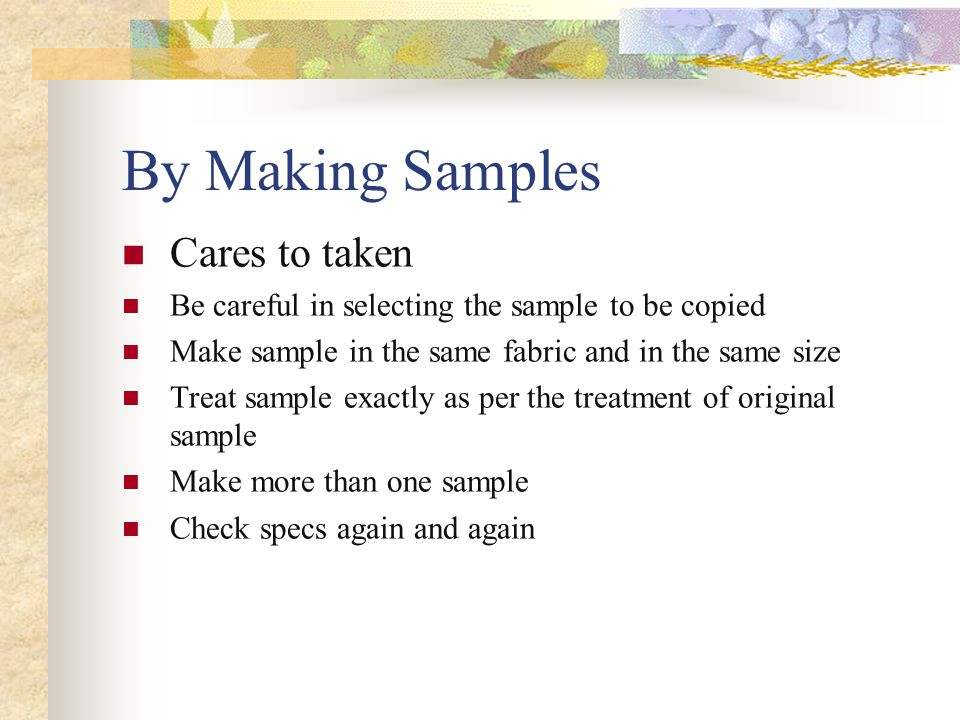 By Making Samples Cares to taken Be careful in selecting the sample to be copied Make sample in the same fabric and in the same size Treat sample exactly as per the treatment of original sample Make more than one sample Check specs again and again
