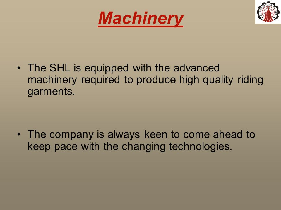 Machinery The SHL is equipped with the advanced machinery required to produce high quality riding garments.