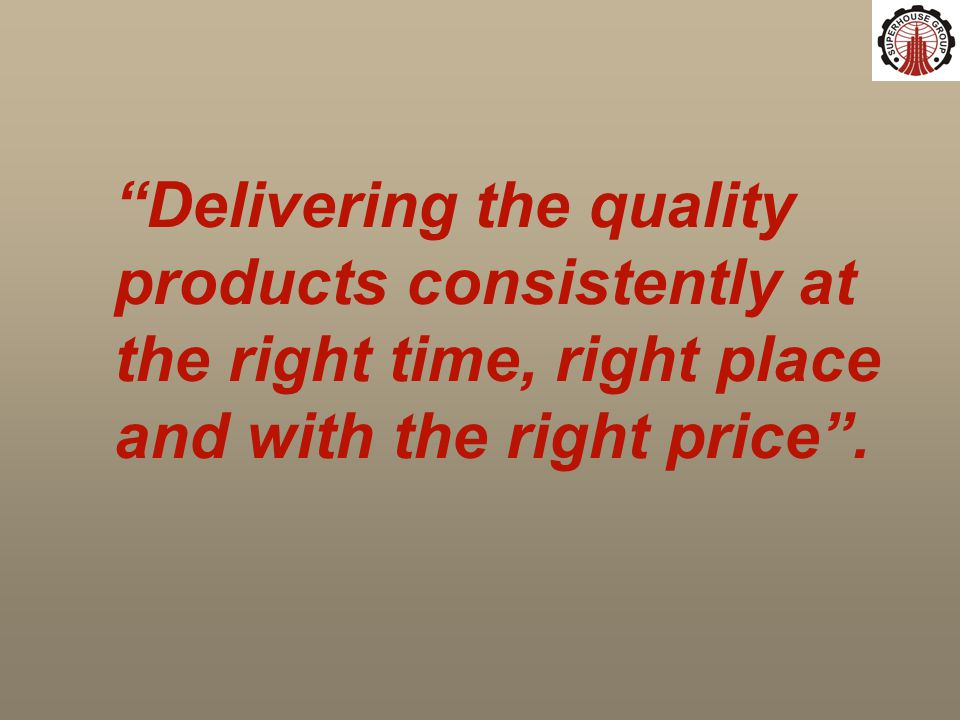 Delivering the quality products consistently at the right time, right place and with the right price .