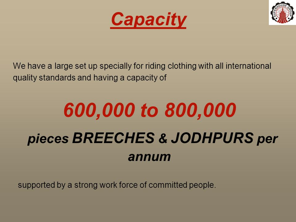 Capacity We have a large set up specially for riding clothing with all international quality standards and having a capacity of 600,000 to 800,000 pieces BREECHES & JODHPURS per annum supported by a strong work force of committed people.