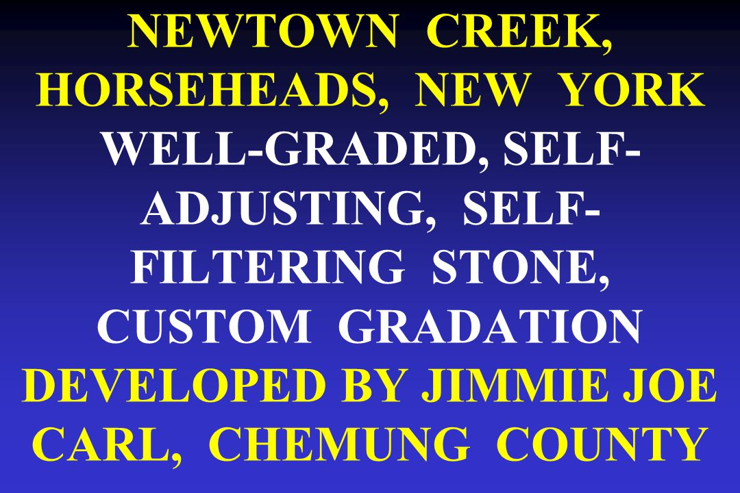NEWTOWN CREEK, HORSEHEADS, NEW YORK WELL-GRADED, SELF- ADJUSTING, SELF- FILTERING STONE, CUSTOM GRADATION DEVELOPED BY JIMMIE JOE CARL, CHEMUNG COUNTY