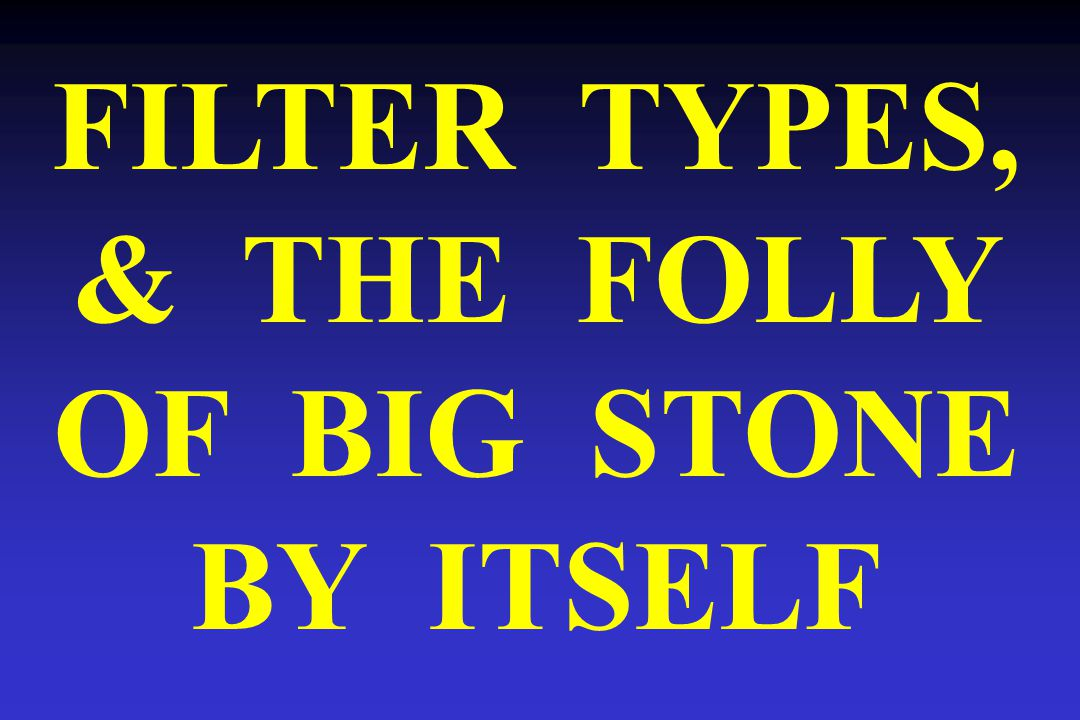 FILTER TYPES, & THE FOLLY OF BIG STONE BY ITSELF