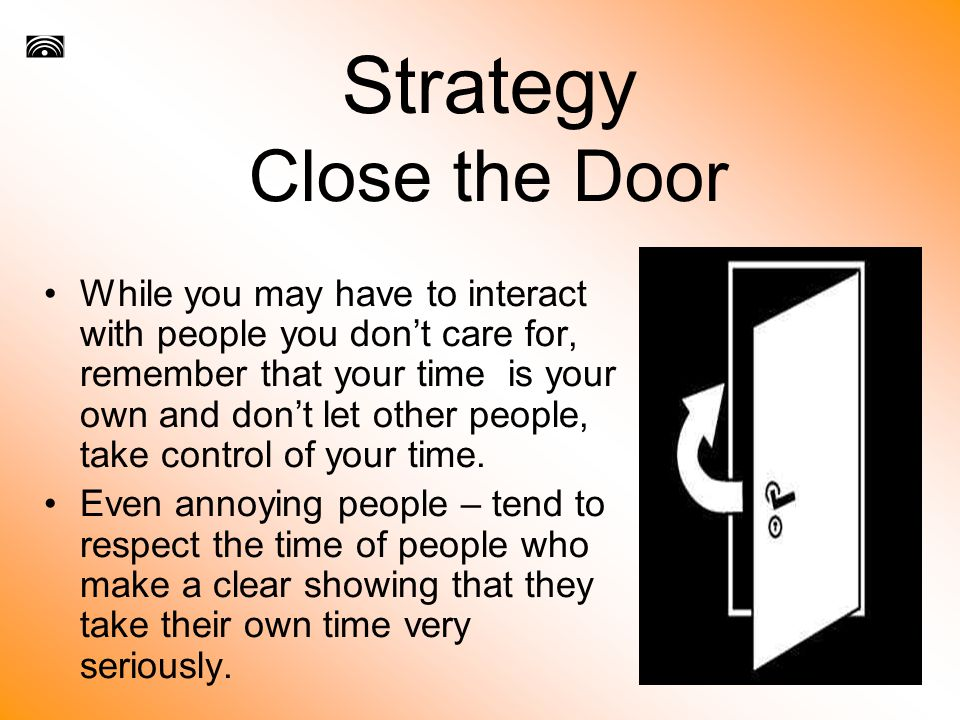 Strategy Close the Door While you may have to interact with people you don't care for, remember that your time is your own and don't let other people, take control of your time.