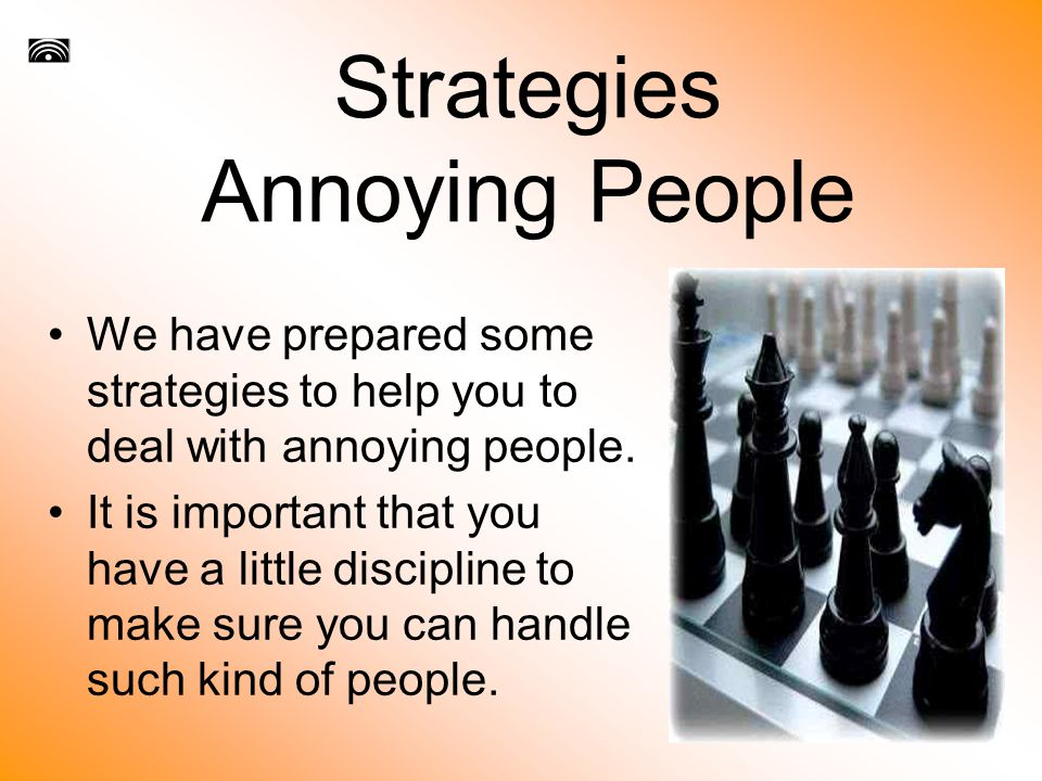 Strategies Annoying People We have prepared some strategies to help you to deal with annoying people.