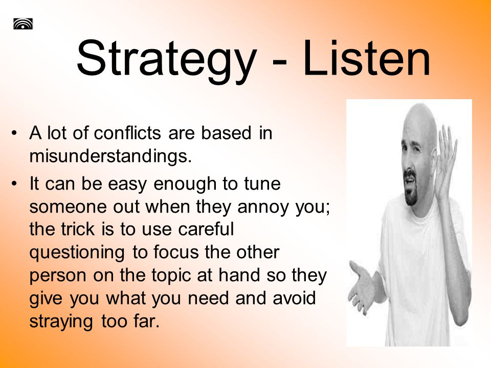 Strategy - Listen A lot of conflicts are based in misunderstandings.