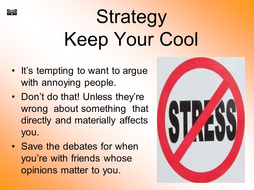 Strategy Keep Your Cool It's tempting to want to argue with annoying people.