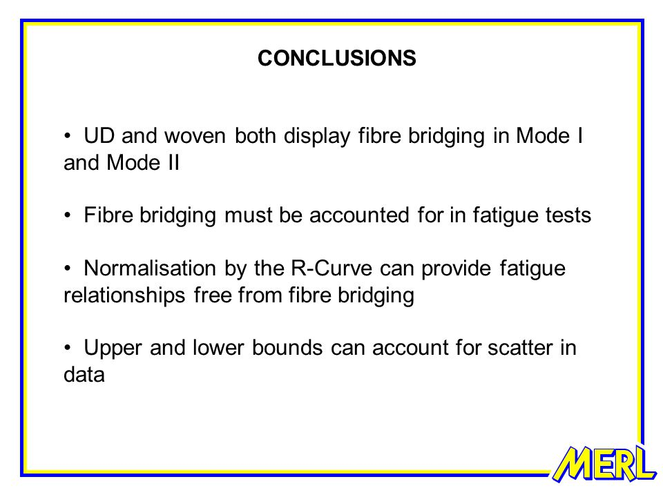 CONCLUSIONS UD and woven both display fibre bridging in Mode I and Mode II Fibre bridging must be accounted for in fatigue tests Normalisation by the R-Curve can provide fatigue relationships free from fibre bridging Upper and lower bounds can account for scatter in data
