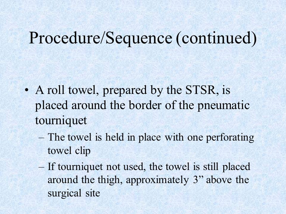 Procedure/Sequence (continued) A roll towel, prepared by the STSR, is placed around the border of the pneumatic tourniquet –The towel is held in place