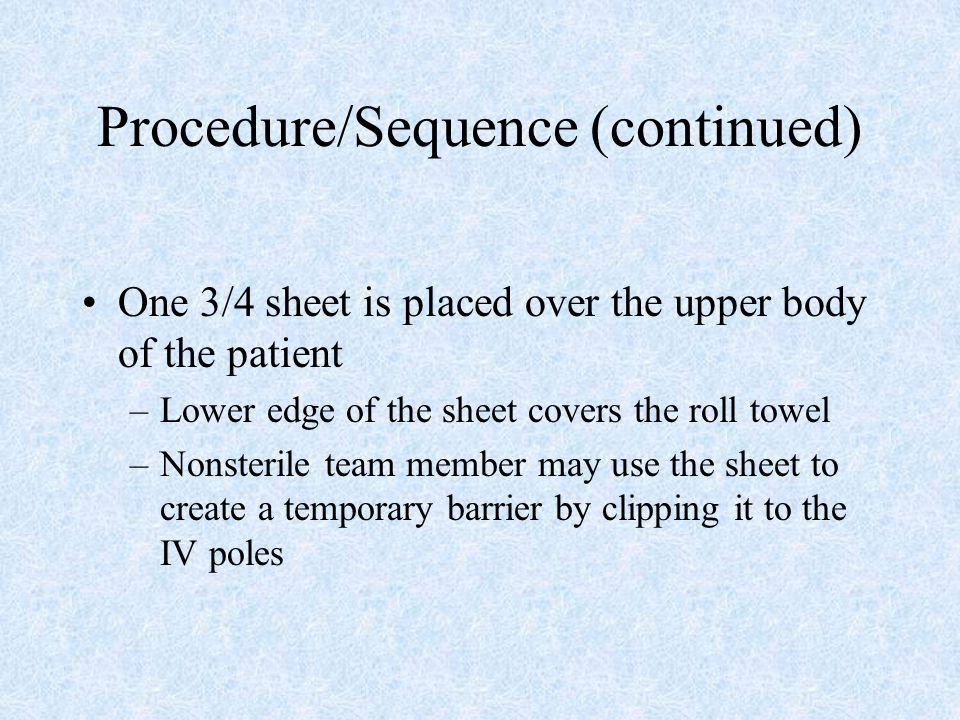 Procedure/Sequence (continued) One 3/4 sheet is placed over the upper body of the patient –Lower edge of the sheet covers the roll towel –Nonsterile t