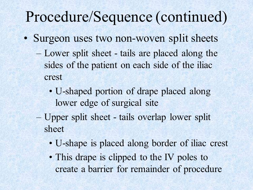 Procedure/Sequence (continued) Surgeon uses two non-woven split sheets –Lower split sheet - tails are placed along the sides of the patient on each si