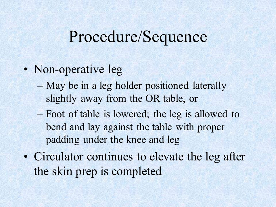 Procedure/Sequence Non-operative leg –May be in a leg holder positioned laterally slightly away from the OR table, or –Foot of table is lowered; the l