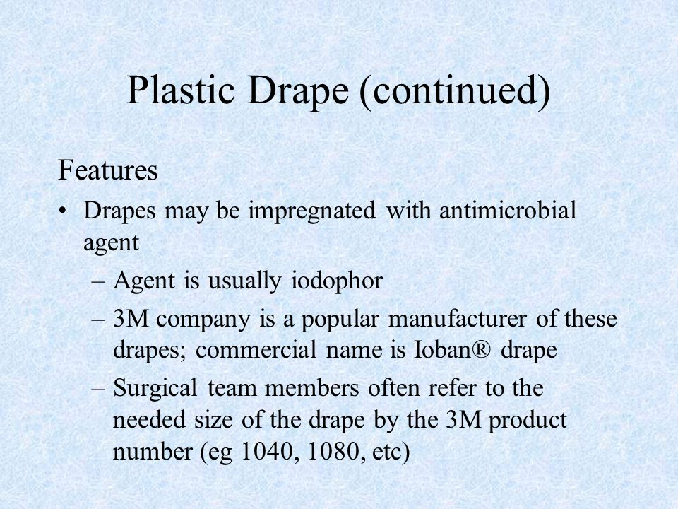 Plastic Drape (continued) Features Drapes may be impregnated with antimicrobial agent –Agent is usually iodophor –3M company is a popular manufacturer