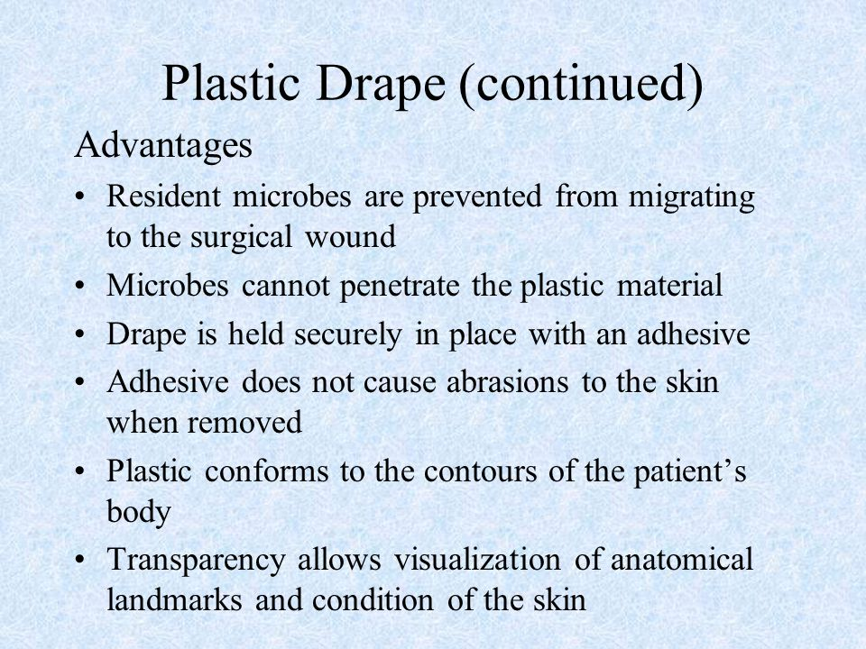 Plastic Drape (continued) Advantages Resident microbes are prevented from migrating to the surgical wound Microbes cannot penetrate the plastic materi
