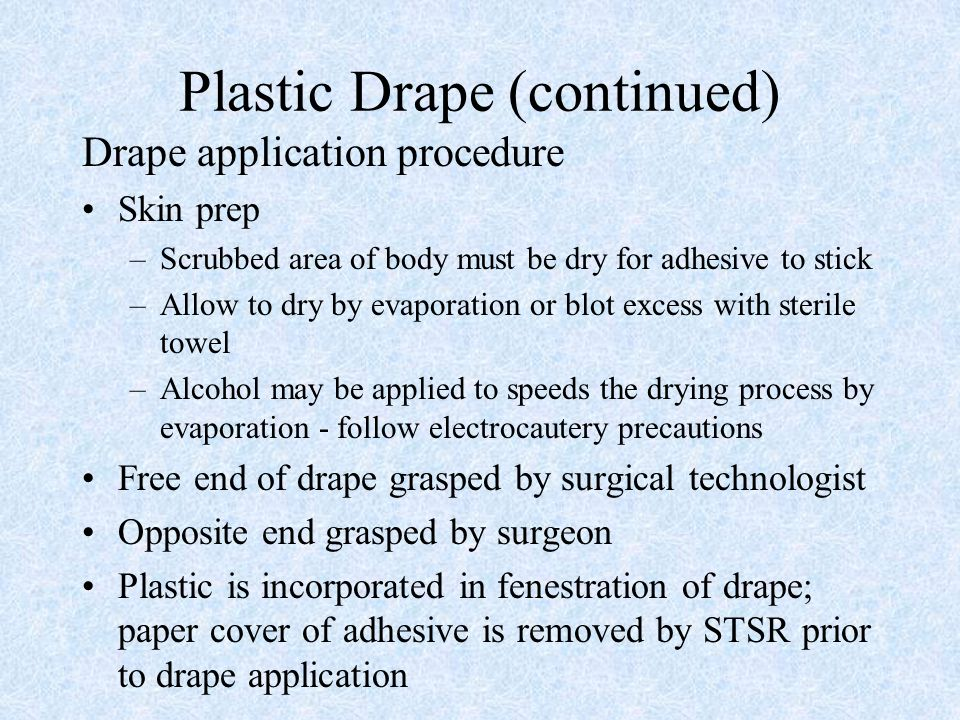 Plastic Drape (continued) Drape application procedure Skin prep –Scrubbed area of body must be dry for adhesive to stick –Allow to dry by evaporation