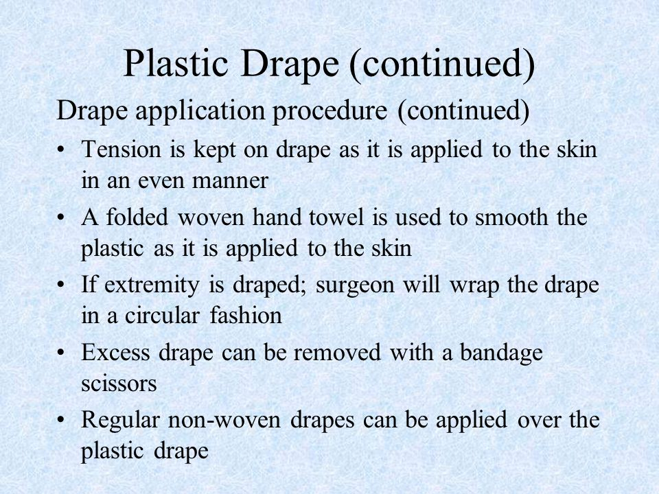Plastic Drape (continued) Drape application procedure (continued) Tension is kept on drape as it is applied to the skin in an even manner A folded wov