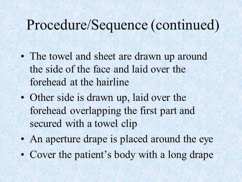 Procedure/Sequence (continued) The towel and sheet are drawn up around the side of the face and laid over the forehead at the hairline Other side is d