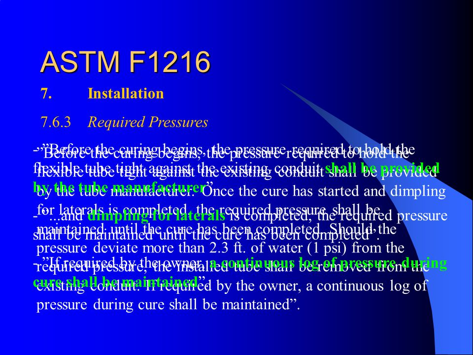 ASTM F1216 7.Installation 7.6.3Required Pressures Before the curing begins, the pressure required to hold the flexible tube tight against the existing conduit shall be provided by the tube manufacturer.