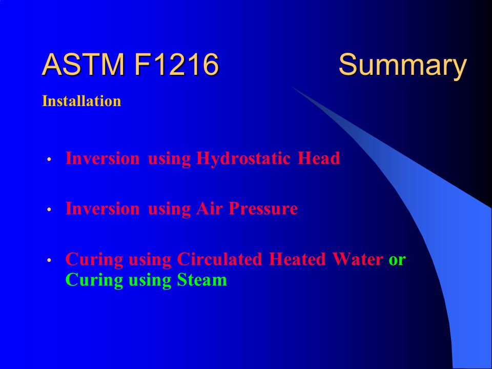 ASTM F1216 Summary Inversion using Hydrostatic Head Inversion using Air Pressure Curing using Circulated Heated Water or Curing using Steam Installation
