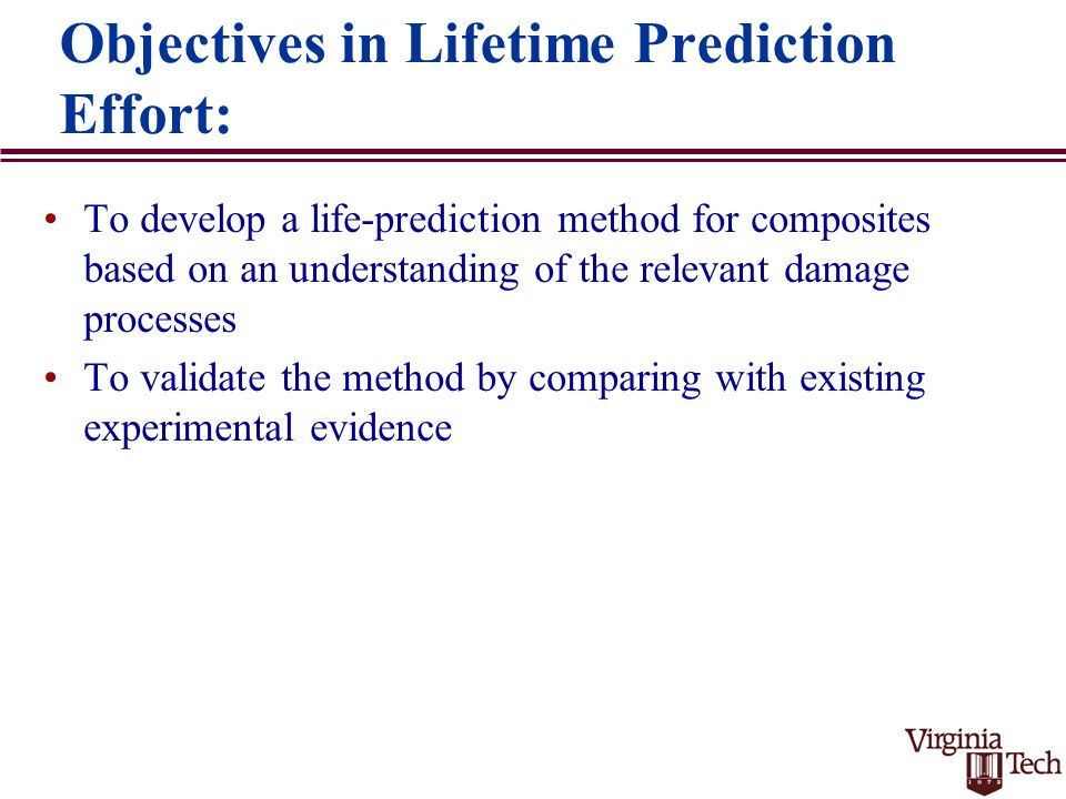 Objectives in Lifetime Prediction Effort: To develop a life-prediction method for composites based on an understanding of the relevant damage processes To validate the method by comparing with existing experimental evidence