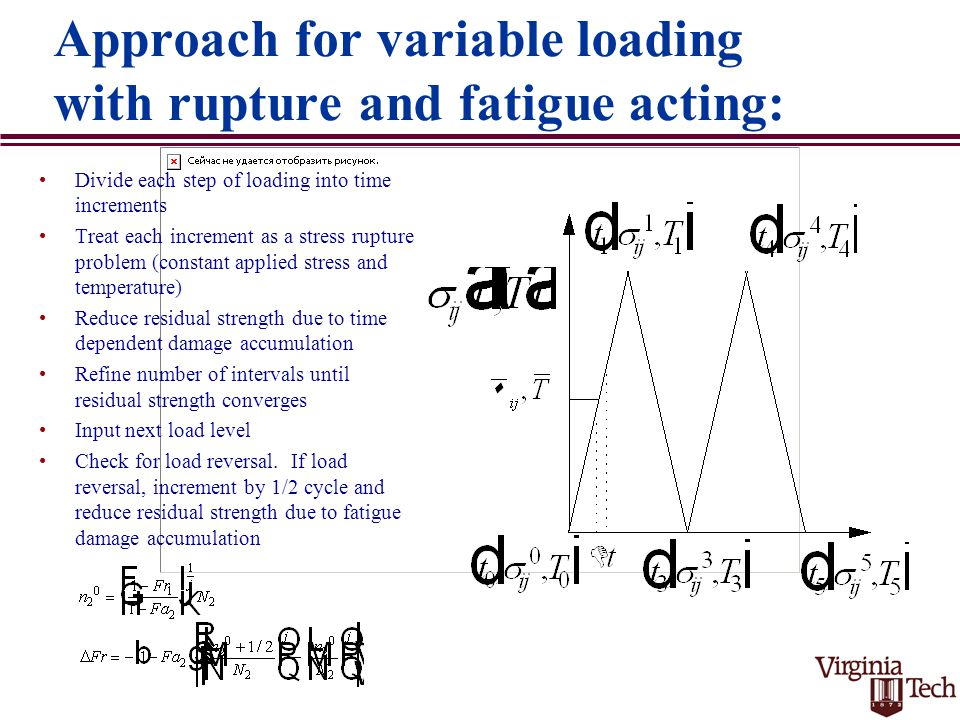 Approach for variable loading with rupture and fatigue acting: Divide each step of loading into time increments Treat each increment as a stress rupture problem (constant applied stress and temperature) Reduce residual strength due to time dependent damage accumulation Refine number of intervals until residual strength converges Input next load level Check for load reversal.