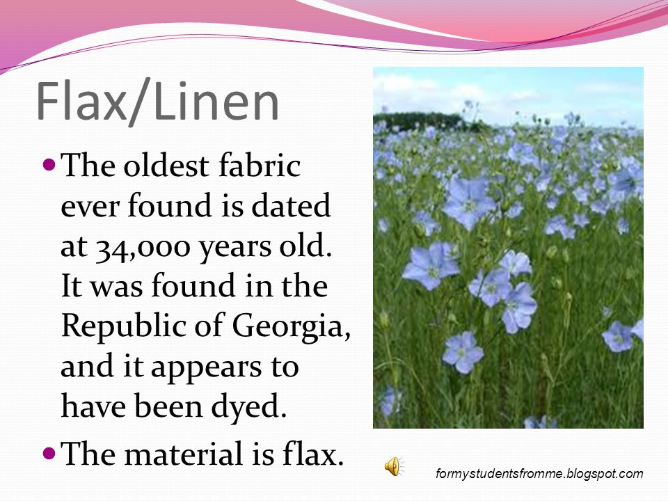 Flax/Linen The oldest fabric ever found is dated at 34,000 years old.
