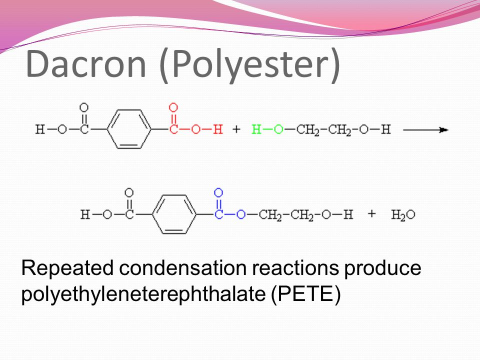 Dacron (Polyester) Repeated condensation reactions produce polyethyleneterephthalate (PETE)