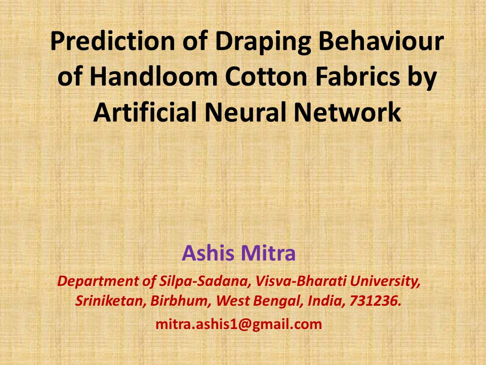 Prediction of Draping Behaviour of Handloom Cotton Fabrics by Artificial Neural Network Ashis Mitra Department of Silpa-Sadana, Visva-Bharati University, Sriniketan, Birbhum, West Bengal, India, 731236.