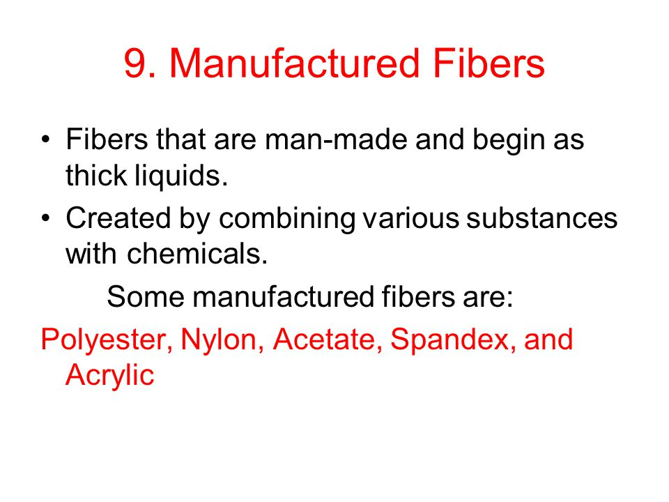 9. Manufactured Fibers Fibers that are man-made and begin as thick liquids. Created by combining various substances with chemicals. Some manufactured