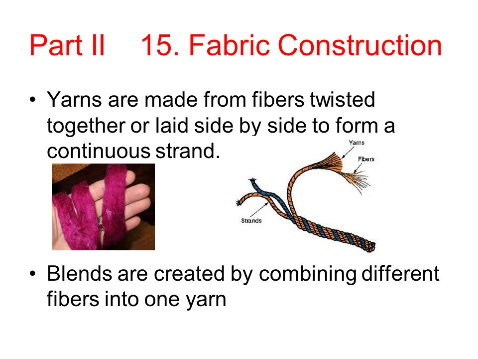 Part II 15. Fabric Construction Yarns are made from fibers twisted together or laid side by side to form a continuous strand. Blends are created by co