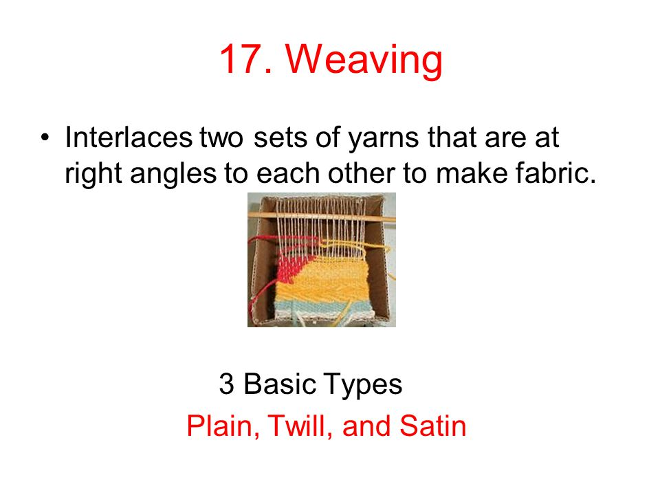 17. Weaving Interlaces two sets of yarns that are at right angles to each other to make fabric. 3 Basic Types Plain, Twill, and Satin