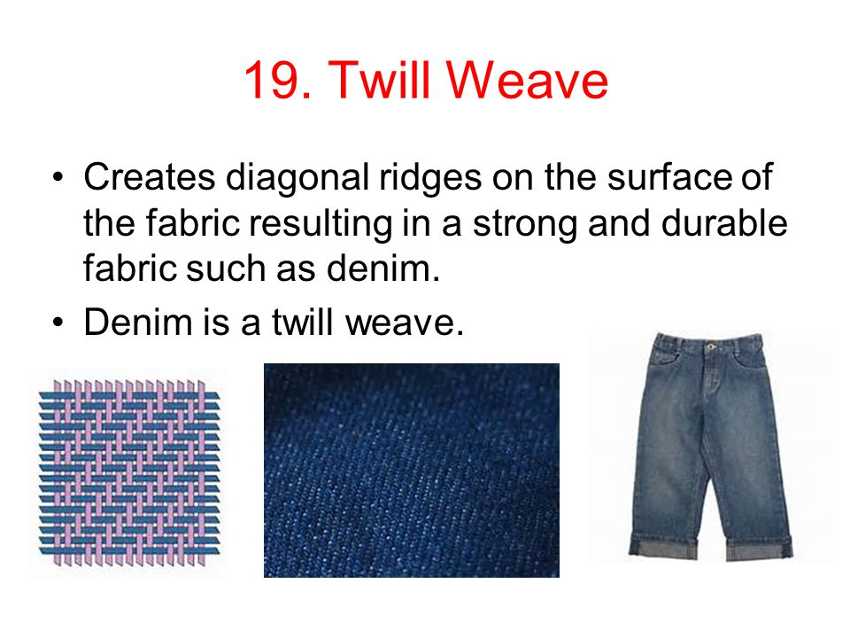 19. Twill Weave Creates diagonal ridges on the surface of the fabric resulting in a strong and durable fabric such as denim. Denim is a twill weave.