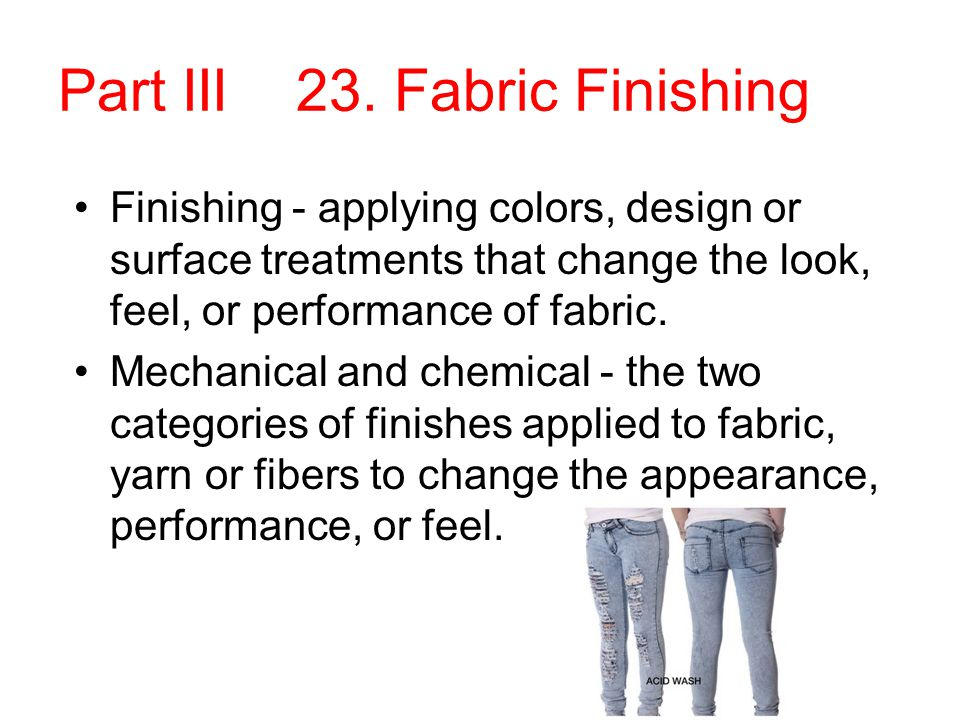 Part III 23. Fabric Finishing Finishing - applying colors, design or surface treatments that change the look, feel, or performance of fabric. Mechanic