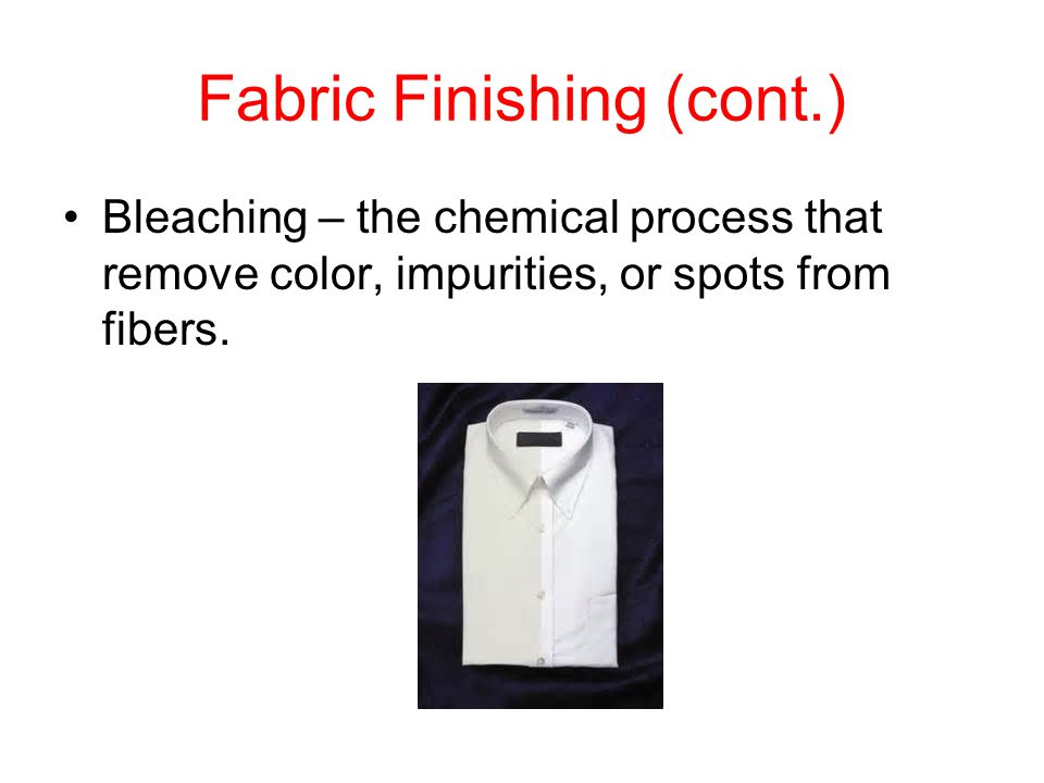 Fabric Finishing (cont.) Bleaching – the chemical process that remove color, impurities, or spots from fibers.