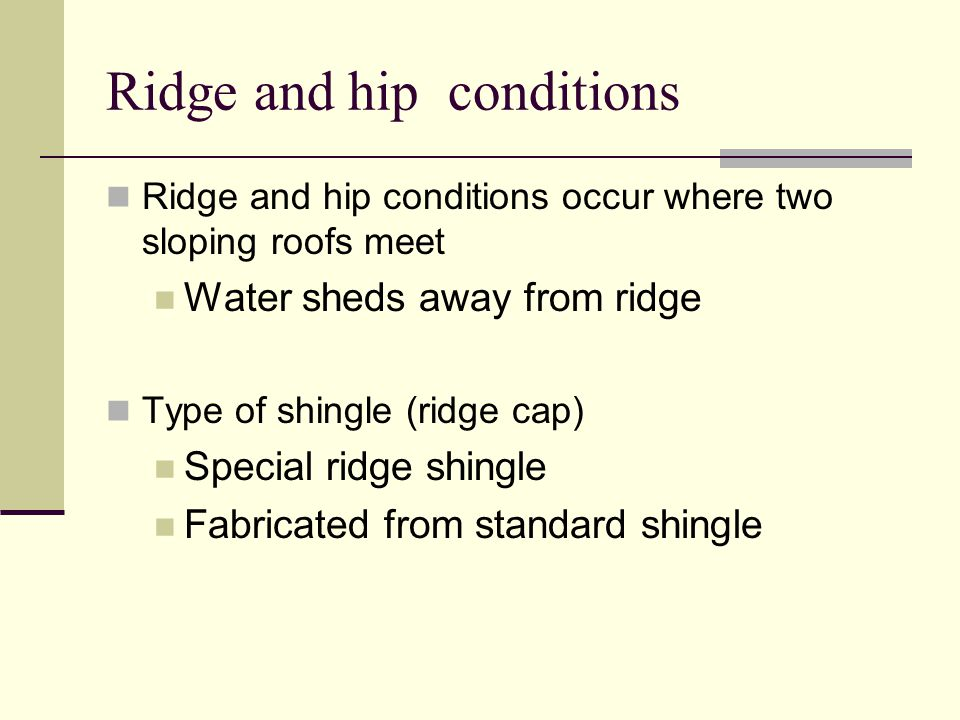 Ridge and hip conditions Ridge and hip conditions occur where two sloping roofs meet Water sheds away from ridge Type of shingle (ridge cap) Special ridge shingle Fabricated from standard shingle