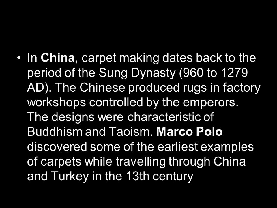 In China, carpet making dates back to the period of the Sung Dynasty (960 to 1279 AD).