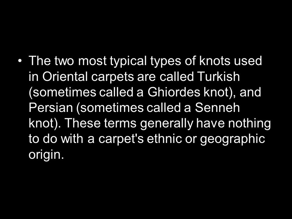 The two most typical types of knots used in Oriental carpets are called Turkish (sometimes called a Ghiordes knot), and Persian (sometimes called a Senneh knot).