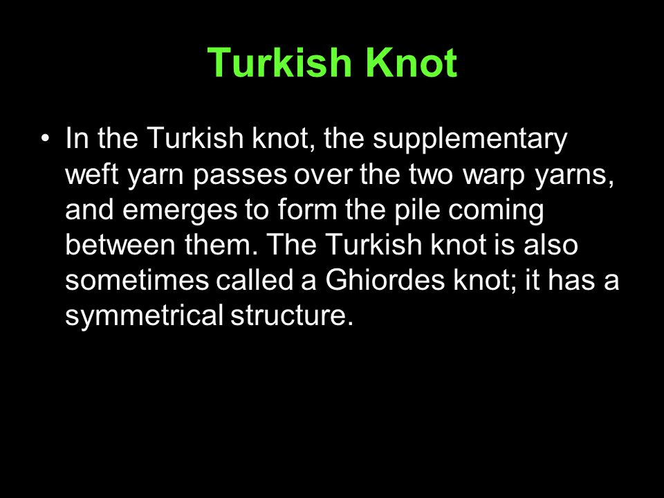 Turkish Knot In the Turkish knot, the supplementary weft yarn passes over the two warp yarns, and emerges to form the pile coming between them.