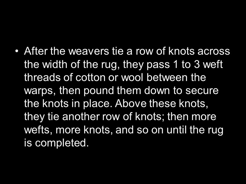After the weavers tie a row of knots across the width of the rug, they pass 1 to 3 weft threads of cotton or wool between the warps, then pound them down to secure the knots in place.