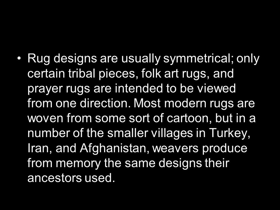 Rug designs are usually symmetrical; only certain tribal pieces, folk art rugs, and prayer rugs are intended to be viewed from one direction.