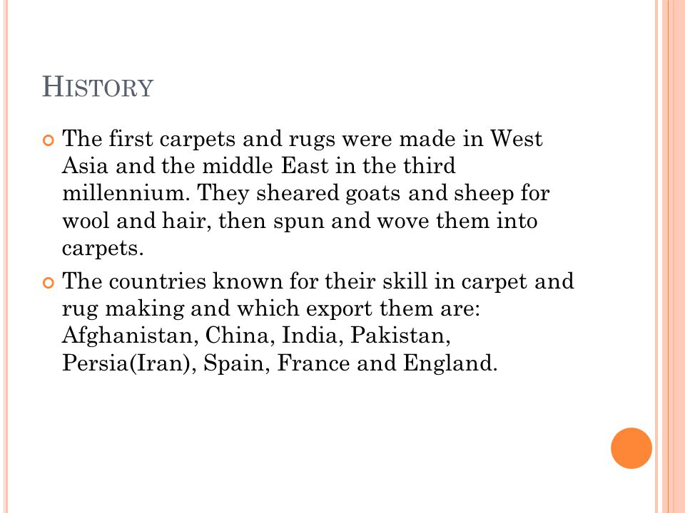 H ISTORY The first carpets and rugs were made in West Asia and the middle East in the third millennium. They sheared goats and sheep for wool and hair