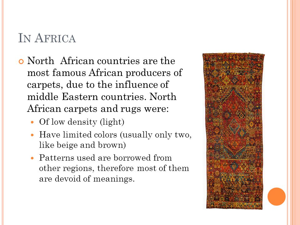 I N A FRICA North African countries are the most famous African producers of carpets, due to the influence of middle Eastern countries.