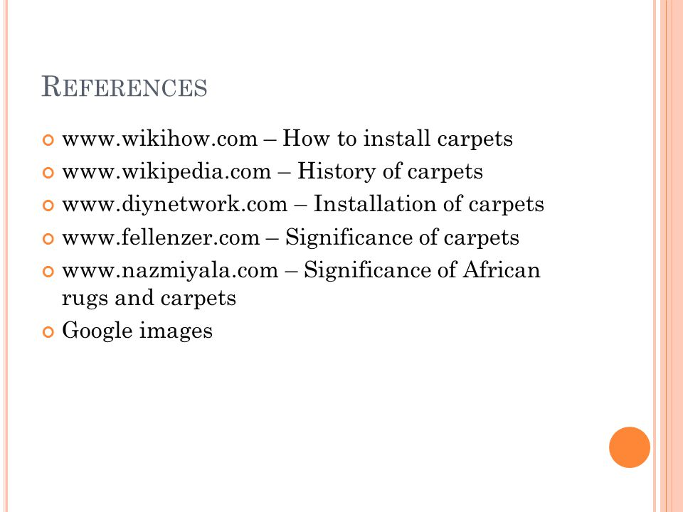 R EFERENCES www.wikihow.com – How to install carpets www.wikipedia.com – History of carpets www.diynetwork.com – Installation of carpets www.fellenzer