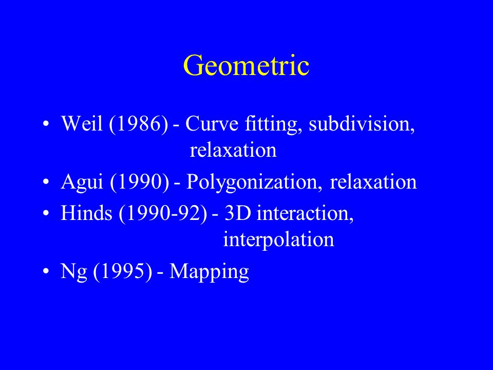 Geometric Weil (1986) - Curve fitting, subdivision, relaxation Agui (1990) - Polygonization, relaxation Hinds (1990-92) - 3D interaction, interpolation Ng (1995) - Mapping